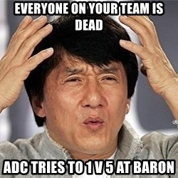 Confused Jackie Chan - everyone on your team is dead Adc tries to 1 v 5 at baron