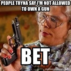 Madea-gun meme - people tryna say i'm not allowed to own a gun bet