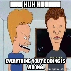 Beavis and butthead - huh huh huhhuh Everything you're doing is wrong.