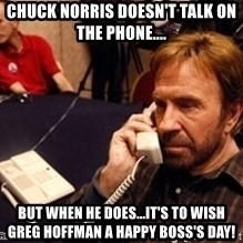 Chuck Norris on Phone - Chuck Norris doesn't talk on the phone.... But WHen he does...it's to wish     Greg Hoffman a Happy Boss's Day!