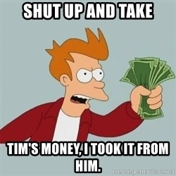 Shut Up And Take My Money Fry - Shut up and take Tim's MONEY, I took it from him.