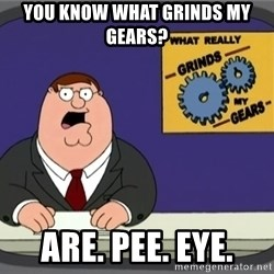 What really grinds my gears - you know what grinds my gears? ARE. Pee. EYE.