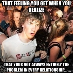 Sudden Realization Ralph - That feeling you get when you reAlize That your not always ENTIRELY the problem in evEry relationship...
