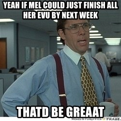 Yeah If You Could Just - Yeah if mel could just finish all her evu by next week Thatd be greaat