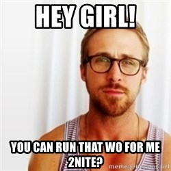 Ryan Gosling Hey  - Hey Girl! You can run that WO for me 2nite?