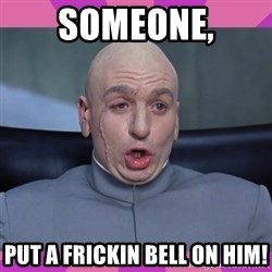 drevil - SOMEONE, PUT A FRICKIN BELL ON HIM!