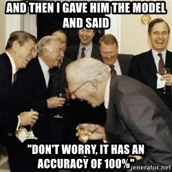 "laughing reagan  - And then I gave him the model and said ""Don't worry, it has an accuracy of 100%"""