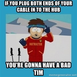 you're gonna have a bad time guy - If you plug both ends of your cable in to the hub You're Gonna have a bad tim