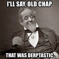 1889 [10] guy - i'll say, old chap that was derptastic
