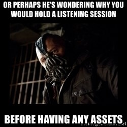 Bane Meme - Or Perhaps He's wondering why you would hold a listening session Before having any assets