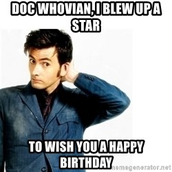 Doctor Who - DOC WHOVIAN, I BLEW UP A STAR TO WISH YOU A HAPPY BIRTHDAY