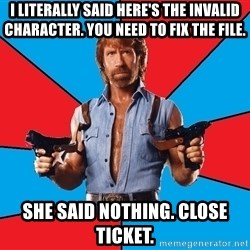 Chuck Norris  - I literally said here's the invalid character. you need to fix the file. she said nothing. close ticket.