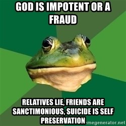 Foul Bachelor Frog - God is impotent or a fraud RELATIVES LIE, FRIENDS ARE SANCTIMONIOUS, SUICIDE IS SELF PRESERVATION