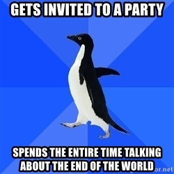 Socially Awkward Penguin - Gets invited to a party SPENDs the entire time talking about the end of the world