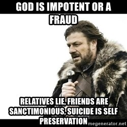 Winter is Coming - god is impotent or a fraud  RELATIVES LIE, FRIENDS ARE SANCTIMONIOUS, SUICIDE IS SELF PRESERVATION