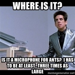 Zoolander for Ants - Where is it? Is it a microphone for ants?  I has to be at least...three times as large
