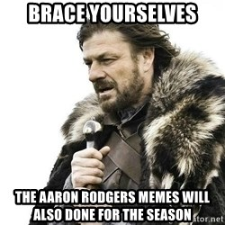 Brace Yourself Winter is Coming. - brace yourselves the aaron rodgers memes will also done for the season