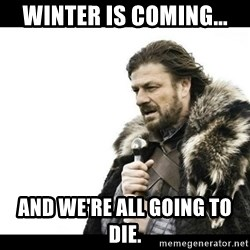 Winter is Coming - winter is coming... and we're all going to die.