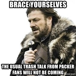 Brace Yourself Winter is Coming. - brace yourselves the usual trash talk from packer fans will not be coming