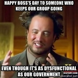 ancient alien guy - Happy Boss's day to someone who keeps our group going even though it's as dysfunctional as our government