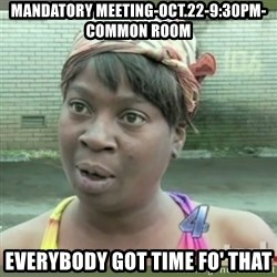 Everybody got time for that - mANDATORY MEETING-OCT.22-9:30PM-common room everybody got time fo' that