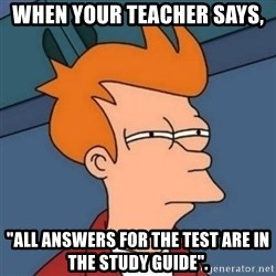 """Not sure if troll - When your teacher says, """"all answers for the test are in the study guide""""."""