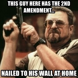 Walter Sobchak with gun - This guy here has the 2nd amendment... nailed to his wall at home