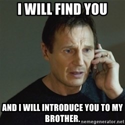 taken meme - I will find you And I will introduce you to my brother.