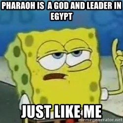 Tough Spongebob - pharaoh is  a god and leader in Egypt JUST LIKE ME