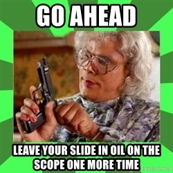 Madea - Go ahead  Leave your slide in oil on the scope one more time