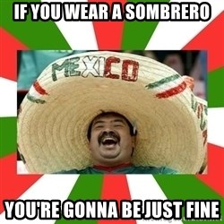Sombrero Mexican - IF YOU WEAR A SOMBRERO YOU'RE GONNA BE JUST FINE