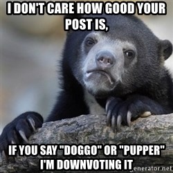"""Confession Bear - I don't care how good your post is,  If you say """"doggo"""" or """"pupper"""" I'm downvoting it"""