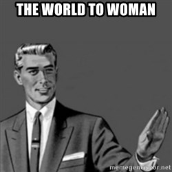 Correction Guy - the world TO WOMAN