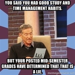maury povich lol - You said you had good study and time management habits. But Your posted Mid-semester grades have determined that that is a lie.
