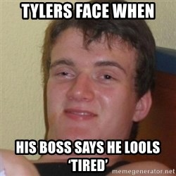 Stoner Stanley - Tylers face when  His boss says he lools 'tired'