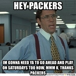 That would be great - Hey packers Im gonna need ya to go ahead and play on saturdays too now, mmm k, Thanks Packers