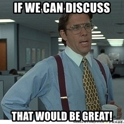 That would be great - If we can discuss That would be great!