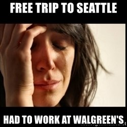 First World Problems - free trip to seattle had to work at walgreen's