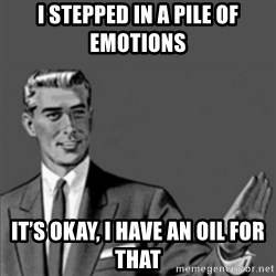 Correction Guy - I stepped in a pile of emotions It's okay, i have an oil for that