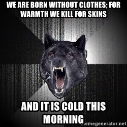 Insanity Wolf - We are born without clothes; for warmth we kill for skins And it is cold this morning