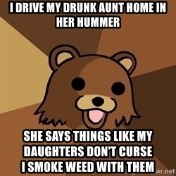 Pedobear - i drive my drunk aunt home in her hummer she says things like my daughters don't curse                                                            I smoke weed with them