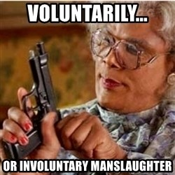 Madea-gun meme - Voluntarily... Or involuntary manslaughter
