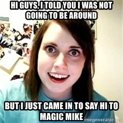 Overly Attached Girlfriend - hi guys, i told you i was not going to be around but i just came in to say hi to magic mike