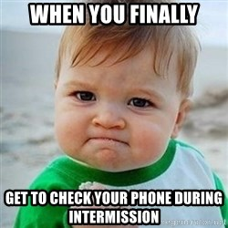 Victory Baby - When you finally Get to check your phone during intermission