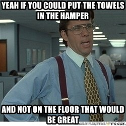 Yeah If You Could Just - yeah if you could put the towels in the hamper and not on the floor that would be great