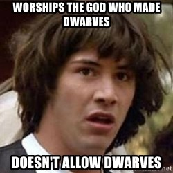 Conspiracy Keanu - Worships the god who made dwarves doesn't allow dwarves