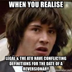 Conspiracy Keanu - When you realise legal & the ATO have conflicting definitions for the date of a reversionary