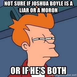 Futurama Fry - Not sure if Joshua Boyle is a liAr or a moron Or if he's both