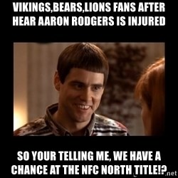 Lloyd-So you're saying there's a chance! - ViKings,bears,lions Fans after hear aaron rodgers is injured So your telling me, we have a chance at the nfc north title!?