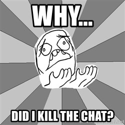 Whyyy??? - why... did i kill the chat?